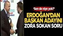 Erdoğan'dan başkan adayını zora sokan soru: Sen de niye yok?