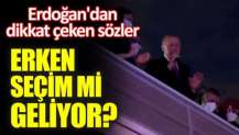 Erdoğan'dan dikkat çeken sözler. Erken seçim mi geliyor?