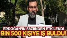 Erdoğan'ın sözünden etkilendi, bin 500 kişiye iş buldu!
