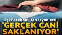 Eşi Facebook'tan isyan etti: Gerçek cani saklanıyor