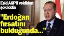 Eski AKP'li vekilden şok iddia: Erdoğan fırsatını bulduğunda...