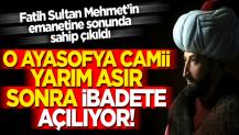 Fatih Sultan Mehmet'in emaneti Ayasofya Camii 55 yıl sonra ibadete açılıyor!