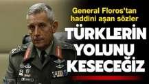 General Floros'tan haddini aşan sözler! 'Türklerin yolunu keseceğiz'