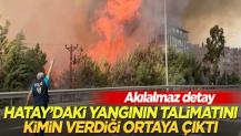 Hatay'daki yangınların talimatını kimin verdiği ortaya çıktı