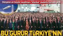 Hayal gerçek oldu! Ve İstanbul Havalimanı açıldı...