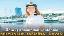 İşadamından kaptanına tazminat davası: 1 milyon TL