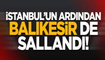İstanbul'un ardından Balıkesir de sallandı!