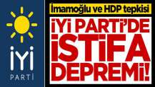 İYİ Parti'de istifa depremi! İmamoğlu ve HDP tepkisi