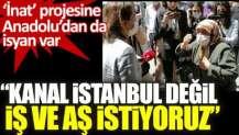 Kanal İstanbul değil iş ve aş istiyoruz