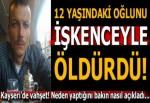 Kayseri'de vahşet! 12 yaşındaki oğlunu 'yaramazlık yaptı' diyerek boğdu