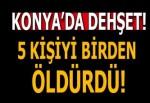 Konya'da cinnet getiren 1 kişi , 5 kişiyi öldürdü