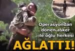 Operasyondan dönen asker ile oğlunun buluşması