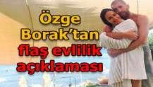 Özge Borak'tan 'evlilik' açıklaması