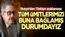 Rusya'dan Türkiye açıklaması: Tüm ümitlerimizi buna bağlamış durumdayız