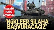 Rusya ile NATO savaşırsa... 'Nükleer silaha başvuracağız'