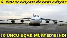 S-400 sevkiyatı kapsamında 10'uncu uçak Mürted'e indi