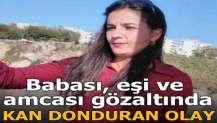 Sivas'ta kan donduran olay! Babası, eşi ve amcası gözaltında