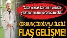 Şok iddia! Ceza olarak koronalı cenaze yıkatılan imam koronadan öldü