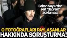 Süleyman Soylu'dan sert deprem açıklaması! O fotoğrafları paylaşanlar hakkında soruşturma