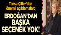 Tansu Çillerden önemli açıklamalar: Erdoğandan başka seçenek yok!