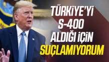 Trump'tan S-400 açıklaması: Türkiye'yi suçlamıyorum