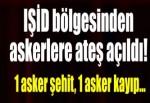 Türkiye sınırına ateş açıldı: 1 asker şehit, 1 asker kayıp