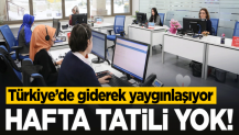 Türkiye'de giderek yaygınlaşıyor! Hafta tatili yok