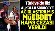 Türkiye'de ilk! Alkollü sürücüye ağırlaştırılmış müebbet hapis cezası verildi