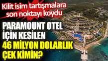 Türkiye'nin konuştuğu Paramount Otel için kesilen 46 milyon dolarlık çek kimin?
