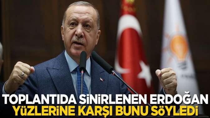 Toplantıda sinirlenen Erdoğan yüzlerine karşı bunu söyledi