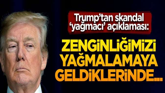 Trump o ülkelere yağmacı dedi! Skandal açıklamalar