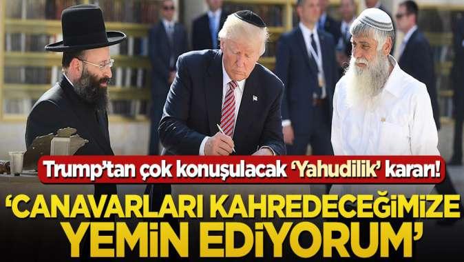 Trump'tan çok konuşulacak ''Yahudilik'' kararı! 'Canavarları kahredeceğimize yemin ediyorum'