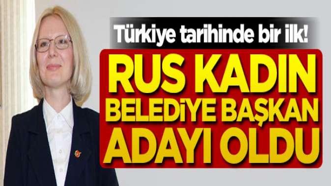 Türkiye tarihinde bir ilk! Rus kadın belediye başkan adayı oldu