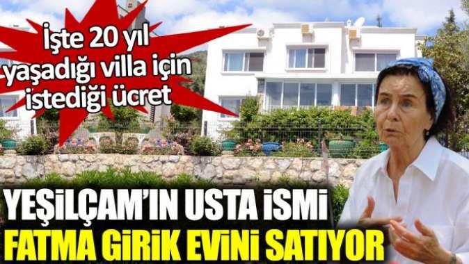 Yeşilçam'ın usta ismi Fatma Girik evini satıyor. İşte 20 yıl yaşadığı villa için istediği ücret